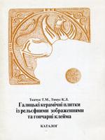 Т. М. Ткачук, К. Л. Тимус. Галицькі керамічні плитки із рельєфними зображеннями та гончарні клейма. Каталог