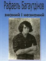 Рафаель Багаутдінов знаний і незнаний. Доля. Творчість. Оточення. Монографія-колаж